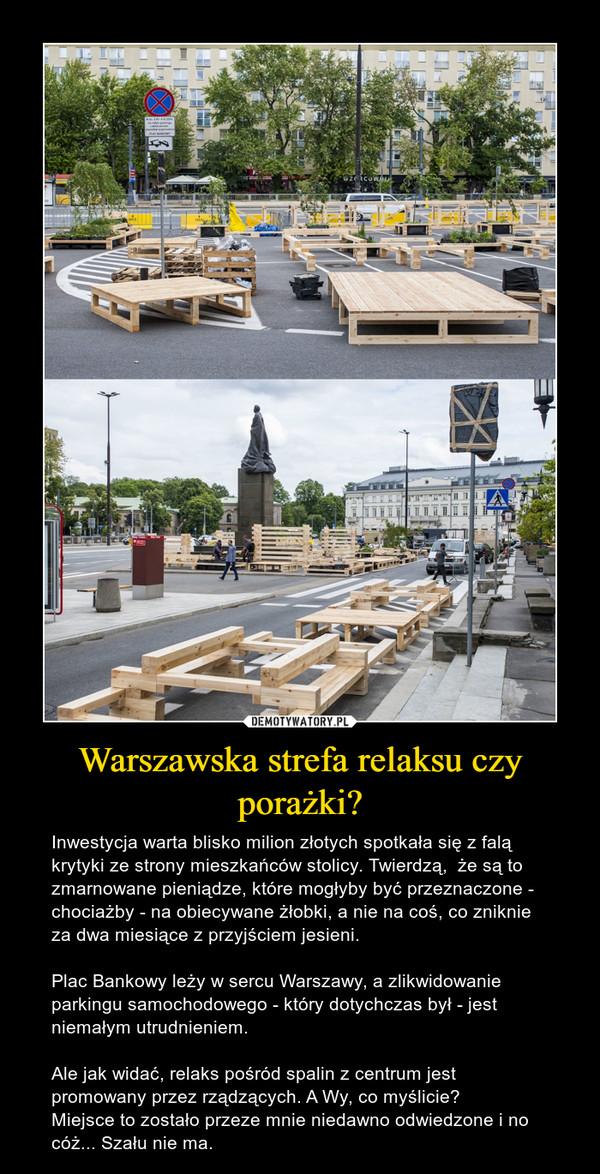 Warszawska strefa relaksu czy porażki? – Inwestycja warta blisko milion złotych spotkała się z falą krytyki ze strony mieszkańców stolicy. Twierdzą,  że są to zmarnowane pieniądze, które mogłyby być przeznaczone - chociażby - na obiecywane żłobki, a nie na coś, co zniknie za dwa miesiące z przyjściem jesieni. Plac Bankowy leży w sercu Warszawy, a zlikwidowanie parkingu samochodowego - który dotychczas był - jest niemałym utrudnieniem. Ale jak widać, relaks pośród spalin z centrum jest promowany przez rządzących. A Wy, co myślicie? Miejsce to zostało przeze mnie niedawno odwiedzone i no cóż... Szału nie ma.