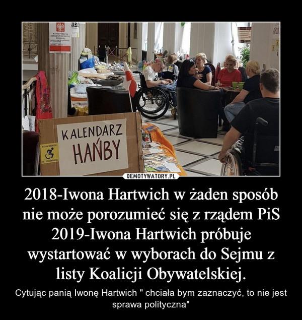 """2018-Iwona Hartwich w żaden sposób nie może porozumieć się z rządem PiS2019-Iwona Hartwich próbuje wystartować w wyborach do Sejmu z listy Koalicji Obywatelskiej. – Cytując panią Iwonę Hartwich """" chciała bym zaznaczyć, to nie jest sprawa polityczna"""""""