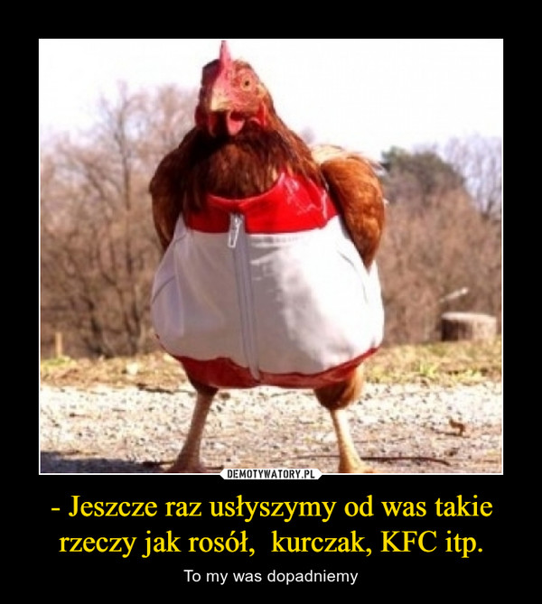 - Jeszcze raz usłyszymy od was takie rzeczy jak rosół,  kurczak, KFC itp. – To my was dopadniemy