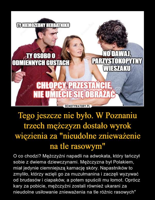"""Tego jeszcze nie było. W Poznaniu trzech mężczyzn dostało wyrok więzienia za """"nieudolne znieważeniena tle rasowym"""" – O co chodzi? Mężczyźni napadli na adwokata, który tańczył sobie z dwiema dziewczynami. Mężczyzna był Polakiem, miał jedynie ciemniejszą karnację skóry. Napastników to zmyliło, którzy wzięli go za muzułmanina i zaczęli wyzywać od brudasów i ciapaków, a potem spuścili mu łomot. Oprócz kary za pobicie, mężczyźni zostali również ukarani za nieudolne usiłowanie znieważenia na tle różnic rasowych"""" TY NIEMOZEBNY HERBATNIKUYOSOBO OtingODMIENNYCH GUSTACHNO DAWAJPARZYSTOKOPYTNYWIESZAKUCHLOPCY PRZESTANCIENIE UMIECIE SIE OBRAZACdreamrbime"""