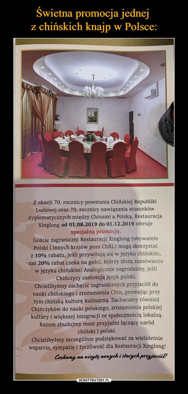–  Z okazji 70. rocznicy powstania Chińskiej RepublikiLudowej oraz 70. rocznicy nawiązania stosunkówdyplomatycznych między Chinami a Polską, RestauracjaXinglong od 01.08.2019 do 01.12.2019 oferujespecjalną promocję.Goście zagraniczni Restauracji Xinglong (obywatelePolski i innych krajów poza ChRL) mogą skorzystaćz 10% rabatu, jeśli przywitają się w jezyku chińskim,zaś 20% rabat czeka na gości, którzy złożą zamówieniew języku chińskim! Analogicznie nagrodzimy, jeśliChinczycy zastosują język polski.Chcielibyśmy zachęcić zagranicznych przyjaciół donauki chińskiego i zrozumienia Chin, promując przytym chińską kulturę kulinarną. Zachęcamy równieżChińczyków do nauki polskiego, zrozumienia polskiejkultury i większej integracji ze społecznością lokalnąRazem zbudujmy most przyjaźni łączący naródchiński i polskiChcielibyśmy szczególnie podziękować za wieloletniewsparcie, sympatię i życzliwość dla Restauracji Xinglong!Caehamywizyle nouych i starych prayjaciól!