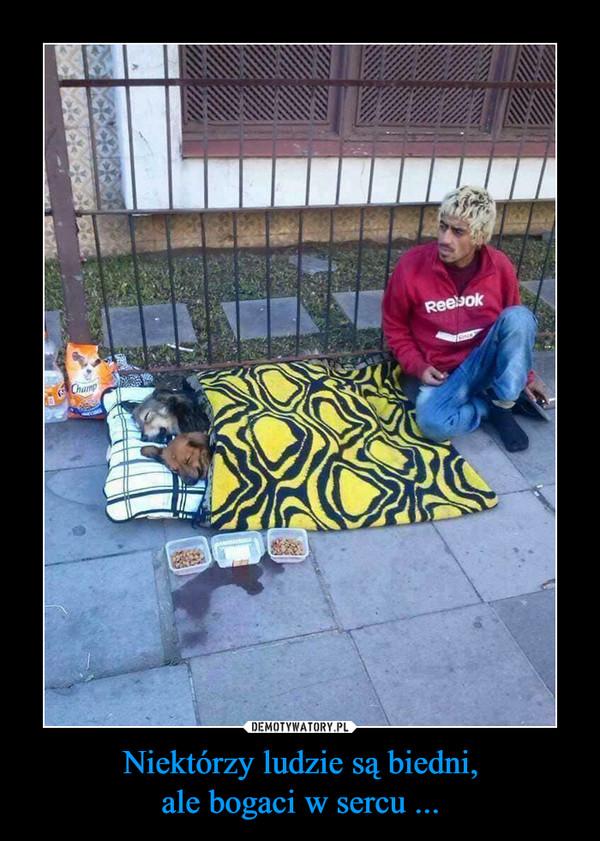 Niektórzy ludzie są biedni,ale bogaci w sercu ... –