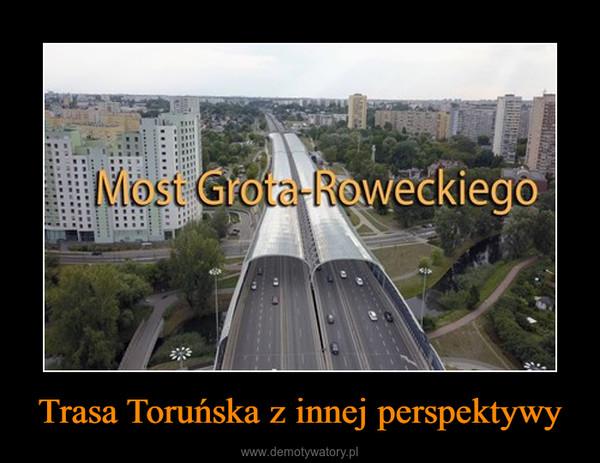 Trasa Toruńska z innej perspektywy –