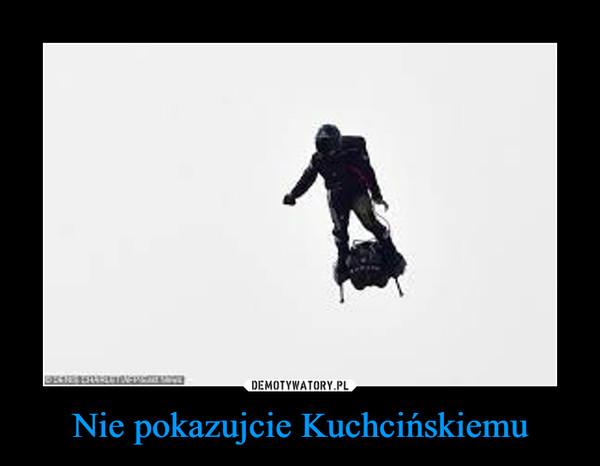 Nie pokazujcie Kuchcińskiemu –