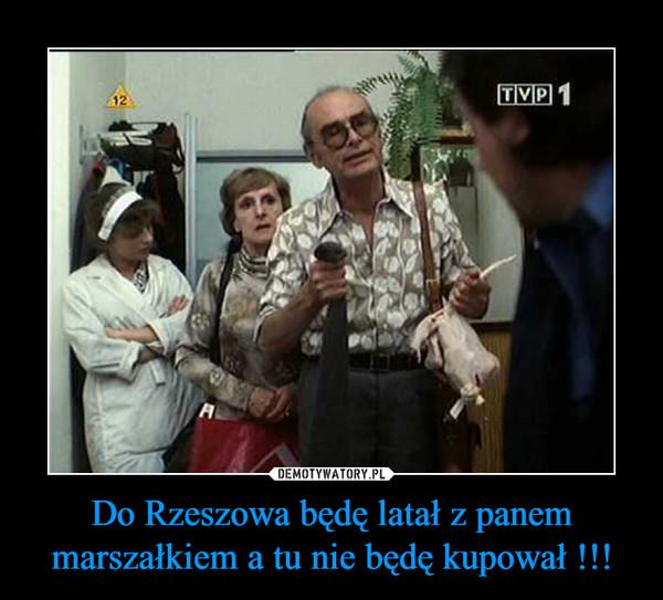 Do Rzeszowa będę latał z panem marszałkiem a tu nie będę kupował !!! –