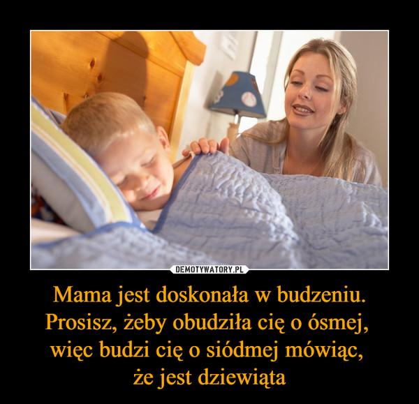 Mama jest doskonała w budzeniu. Prosisz, żeby obudziła cię o ósmej, więc budzi cię o siódmej mówiąc, że jest dziewiąta –