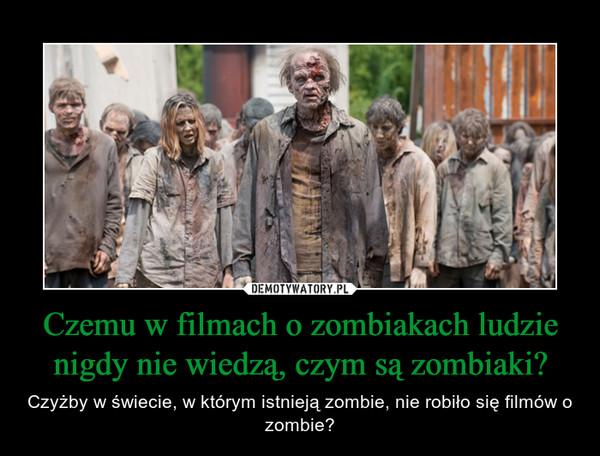Czemu w filmach o zombiakach ludzie nigdy nie wiedzą, czym są zombiaki? – Czyżby w świecie, w którym istnieją zombie, nie robiło się filmów o zombie?