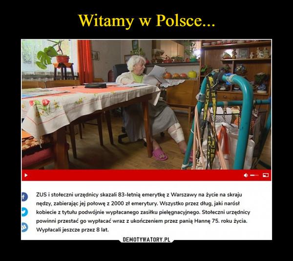 –  ZUS i stołeczni urzędnicy skazali 83-letnią emerytkę z Warszawy na życie na skrajunędzy, zabierając jej połowę z 2000 zł emerytury. Wszystko przez dług, jaki narósłkobiecie z tytułu podwójnie wypłacanego zasiłku pielęgnacyjnego. Stołeczni urzędnicypowinni przestać go wypłacać wraz z ukończeniem przez panią Hannę 75. roku życia.Wypłacali jeszcze przez 8 lat.