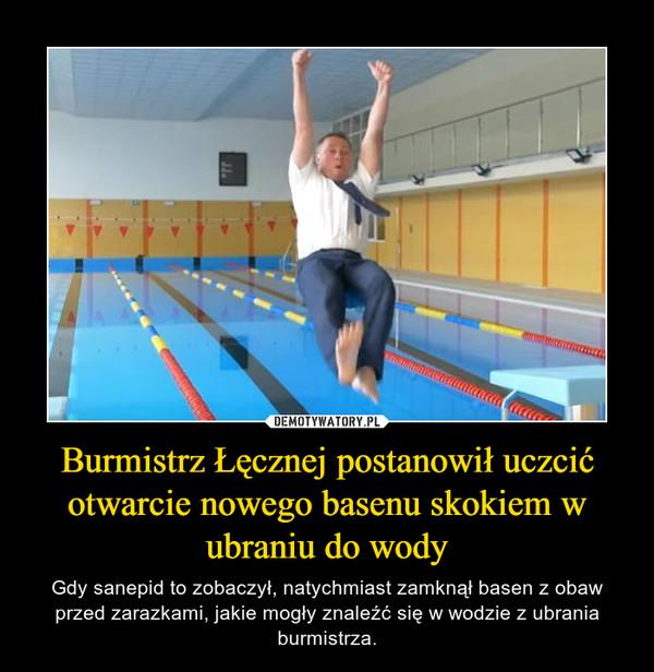 Burmistrz Łęcznej postanowił uczcić otwarcie nowego basenu skokiem w ubraniu do wody – Gdy sanepid to zobaczył, natychmiast zamknął basen z obaw przed zarazkami, jakie mogły znaleźć się w wodzie z ubrania burmistrza.