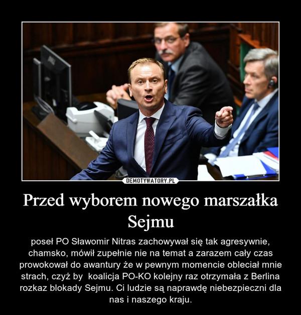 Przed wyborem nowego marszałka Sejmu – poseł PO Sławomir Nitras zachowywał się tak agresywnie, chamsko, mówił zupełnie nie na temat a zarazem cały czas prowokował do awantury że w pewnym momencie obleciał mnie strach, czyż by  koalicja PO-KO kolejny raz otrzymała z Berlina rozkaz blokady Sejmu. Ci ludzie są naprawdę niebezpieczni dla nas i naszego kraju.
