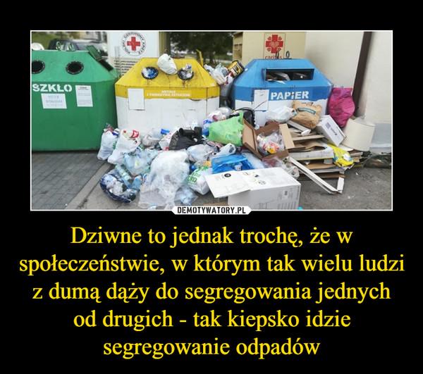 Dziwne to jednak trochę, że w społeczeństwie, w którym tak wielu ludzi z dumą dąży do segregowania jednych od drugich - tak kiepsko idzie segregowanie odpadów –
