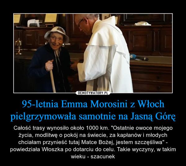 """95-letnia Emma Morosini z Włoch pielgrzymowała samotnie na Jasną Górę – Całość trasy wynosiło około 1000 km. """"Ostatnie owoce mojego życia, modlitwę o pokój na świecie, za kapłanów i młodych chciałam przynieść tutaj Matce Bożej, jestem szczęśliwa"""" - powiedziała Włoszka po dotarciu do celu. Takie wyczyny, w takim wieku - szacunek"""