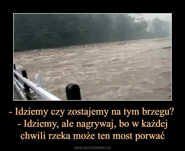- Idziemy czy zostajemy na tym brzegu? - Idziemy, ale nagrywaj, bo w każdej chwili rzeka może ten most porwać –