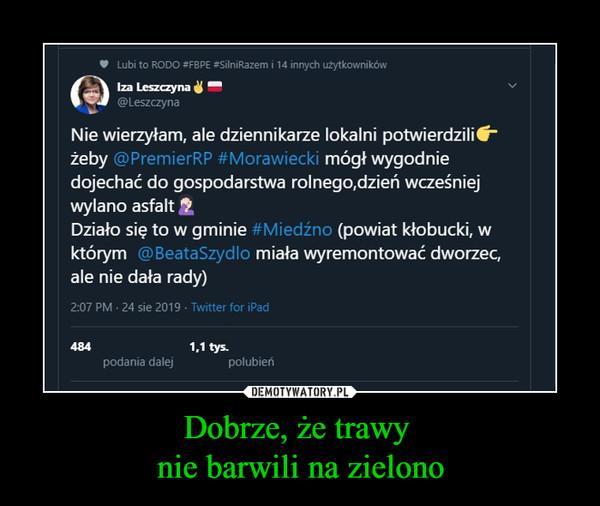 """Dobrze, że trawy nie barwili na zielono –  Iza Leszczyna ^@ LeszczynaNie wierzyłam, ale dziennikarze lokalni potwierdzili*""""żeby @PremierRP #Morawiecki mógł wygodniedojechać do gospodarstwa rolnego.dzień wcześniejwylano asfaltDziało się to w gminie #Miedźno (powiat kłobucki, wktórym @BeataSzydlo miała wyremontować dworzec,ale nie dała rady)"""