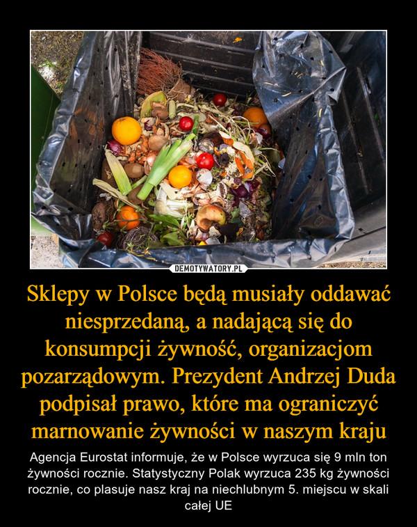 Sklepy w Polsce będą musiały oddawać niesprzedaną, a nadającą się do konsumpcji żywność, organizacjom pozarządowym. Prezydent Andrzej Duda podpisał prawo, które ma ograniczyć marnowanie żywności w naszym kraju – Agencja Eurostat informuje, że w Polsce wyrzuca się 9 mln ton żywności rocznie. Statystyczny Polak wyrzuca 235 kg żywności rocznie, co plasuje nasz kraj na niechlubnym 5. miejscu w skali całej UE
