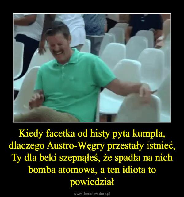 Kiedy facetka od histy pyta kumpla, dlaczego Austro-Węgry przestały istnieć, Ty dla beki szepnąłeś, że spadła na nich bomba atomowa, a ten idiota to powiedział –