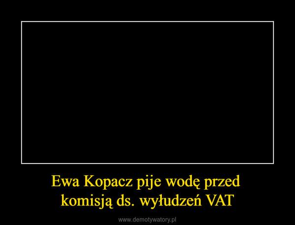 Ewa Kopacz pije wodę przed komisją ds. wyłudzeń VAT –