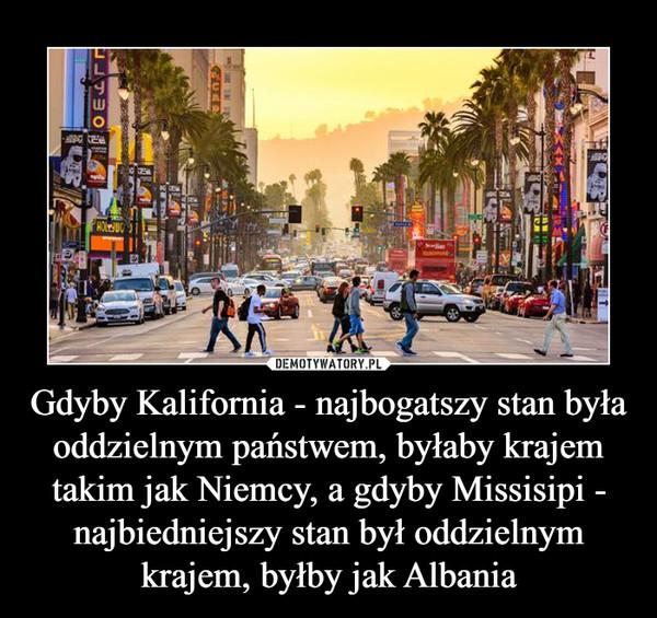Gdyby Kalifornia - najbogatszy stan była oddzielnym państwem, byłaby krajem takim jak Niemcy, a gdyby Missisipi - najbiedniejszy stan był oddzielnym krajem, byłby jak Albania –