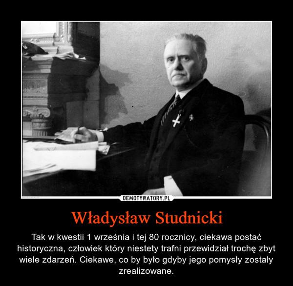 Władysław Studnicki – Tak w kwestii 1 września i tej 80 rocznicy, ciekawa postać historyczna, człowiek który niestety trafni przewidział trochę zbyt wiele zdarzeń. Ciekawe, co by było gdyby jego pomysły zostały zrealizowane.