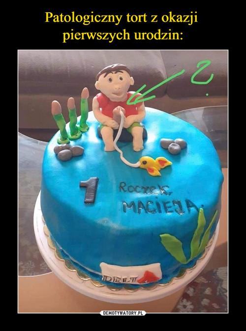 Patologiczny tort z okazji  pierwszych urodzin: