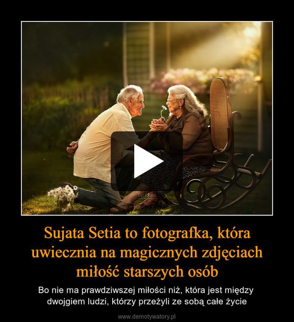 Sujata Setia to fotografka, która uwiecznia na magicznych zdjęciach miłość starszych osób – Bo nie ma prawdziwszej miłości niż, która jest między dwojgiem ludzi, którzy przeżyli ze sobą całe życie