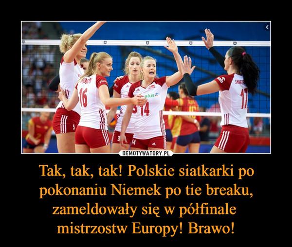 Tak, tak, tak! Polskie siatkarki po pokonaniu Niemek po tie breaku, zameldowały się w półfinale mistrzostw Europy! Brawo! –