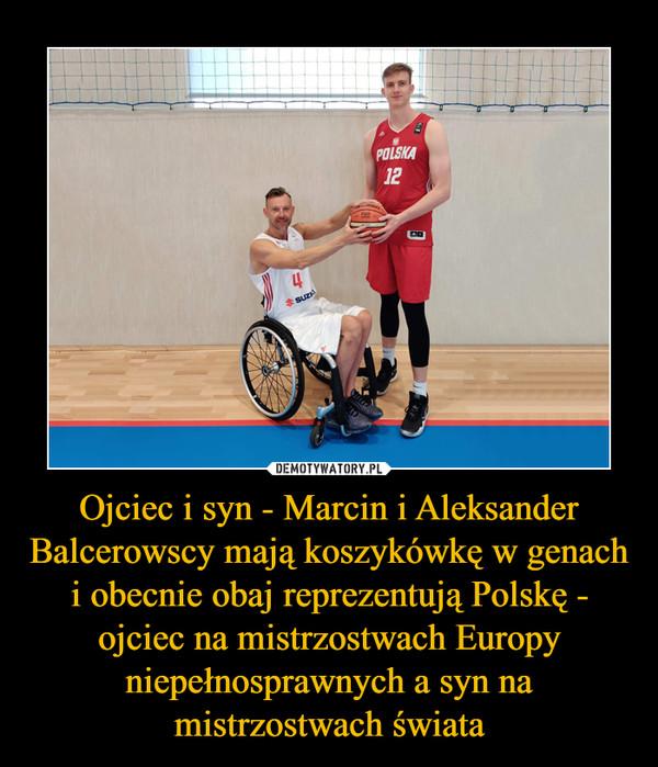 Ojciec i syn - Marcin i Aleksander Balcerowscy mają koszykówkę w genach i obecnie obaj reprezentują Polskę - ojciec na mistrzostwach Europy niepełnosprawnych a syn na mistrzostwach świata –