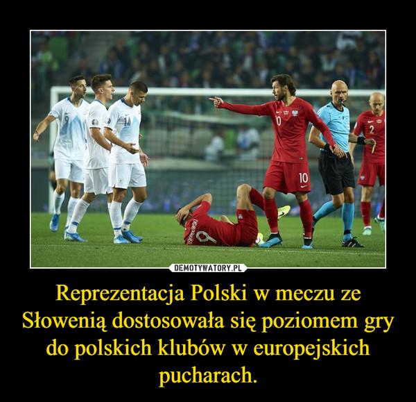 Reprezentacja Polski w meczu ze Słowenią dostosowała się poziomem gry do polskich klubów w europejskich pucharach. –