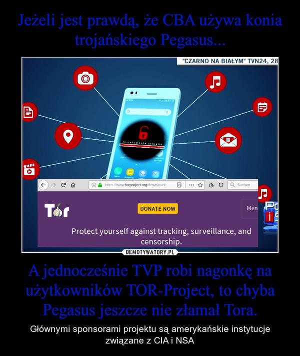 A jednocześnie TVP robi nagonkę na użytkowników TOR-Project, to chyba Pegasus jeszcze nie złamał Tora. – Głównymi sponsorami projektu są amerykańskie instytucje związane z CIA i NSA