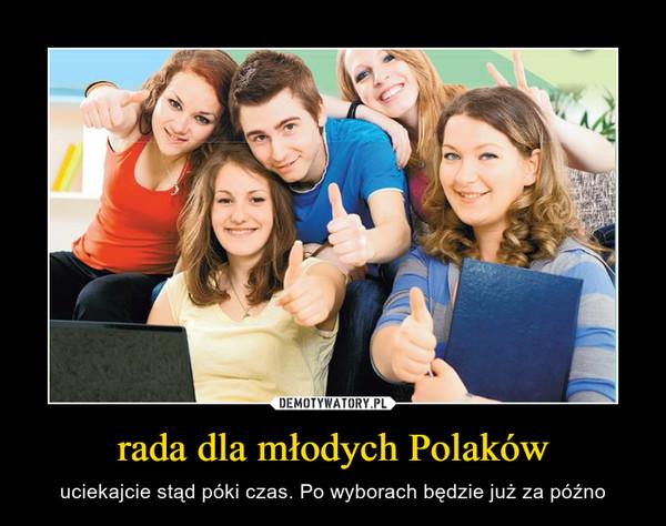rada dla młodych Polaków – uciekajcie stąd póki czas. Po wyborach będzie już za późno
