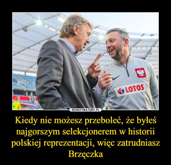 Kiedy nie możesz przeboleć, że byłeś najgorszym selekcjonerem w historii polskiej reprezentacji, więc zatrudniasz Brzęczka –