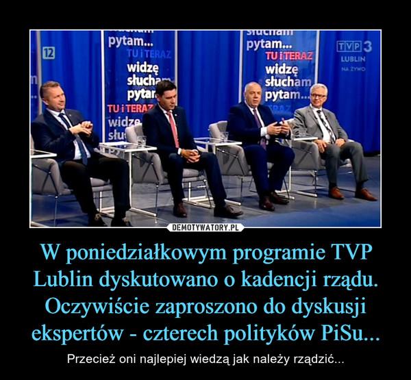 W poniedziałkowym programie TVP Lublin dyskutowano o kadencji rządu. Oczywiście zaproszono do dyskusji ekspertów - czterech polityków PiSu... – Przecież oni najlepiej wiedzą jak należy rządzić...