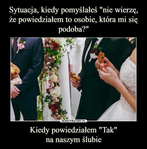 """Kiedy powiedziałem """"Tak""""na naszym ślubie –"""