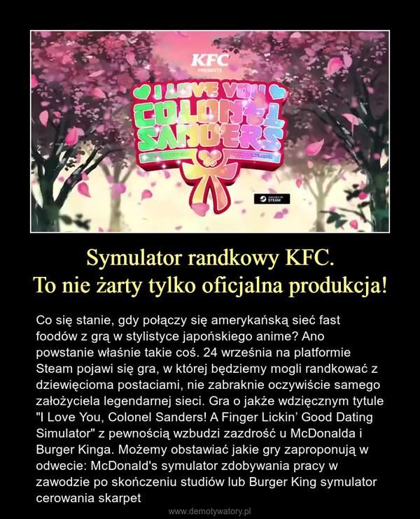 """Symulator randkowy KFC.To nie żarty tylko oficjalna produkcja! – Co się stanie, gdy połączy się amerykańską sieć fast foodów z grą w stylistyce japońskiego anime? Ano powstanie właśnie takie coś. 24 września na platformie Steam pojawi się gra, w której będziemy mogli randkować z dziewięcioma postaciami, nie zabraknie oczywiście samego założyciela legendarnej sieci. Gra o jakże wdzięcznym tytule """"I Love You, Colonel Sanders! A Finger Lickin' Good Dating Simulator"""" z pewnością wzbudzi zazdrość u McDonalda i Burger Kinga. Możemy obstawiać jakie gry zaproponują w odwecie: McDonald's symulator zdobywania pracy w zawodzie po skończeniu studiów lub Burger King symulator cerowania skarpet"""