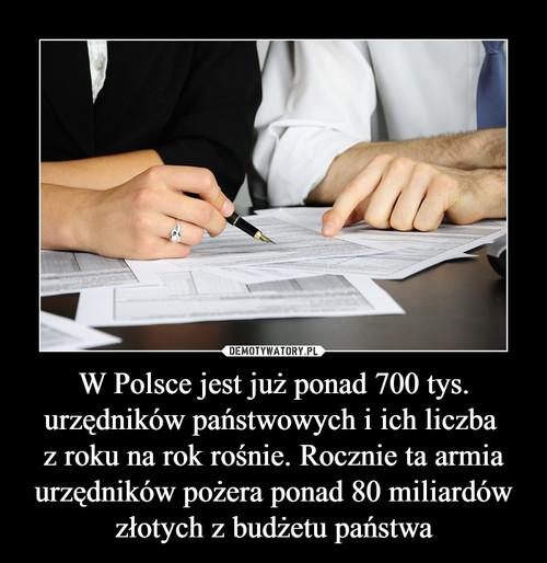 W Polsce jest już ponad 700 tys. urzędników państwowych i ich liczba  z roku na rok rośnie. Rocznie ta armia urzędników pożera ponad 80 miliardów złotych z budżetu państwa