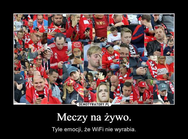 Meczy na żywo. – Tyle emocji, że WiFi nie wyrabia.