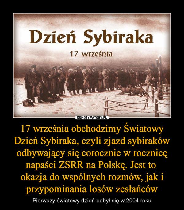 17 września obchodzimy Światowy Dzień Sybiraka, czyli zjazd sybiraków odbywający się corocznie w rocznicę napaści ZSRR na Polskę. Jest to okazja do wspólnych rozmów, jak i przypominania losów zesłańców – Pierwszy światowy dzień odbył się w 2004 roku