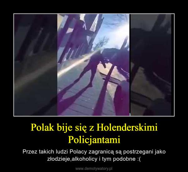 Polak bije się z Holenderskimi Policjantami – Przez takich ludzi Polacy zagranicą są postrzegani jako złodzieje,alkoholicy i tym podobne :(