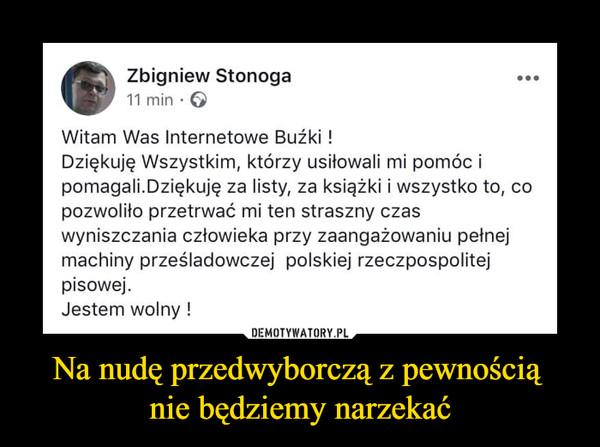 Na nudę przedwyborczą z pewnością nie będziemy narzekać –  Zbigniew Stonoga11 minWitam Was Internetowe Bużki!Dziękuję Wszystkim, którzy usitowali mi pomóc ipomagali.Dziękuję za listy, za książki i wszystko to, copozwolito przetrwać mi ten straszny czaswyniszczania człowieka przy zaangażowaniu petnejmachiny prześladowczej polskiej rzeczpospolitejpisowej.Jestem wolny!