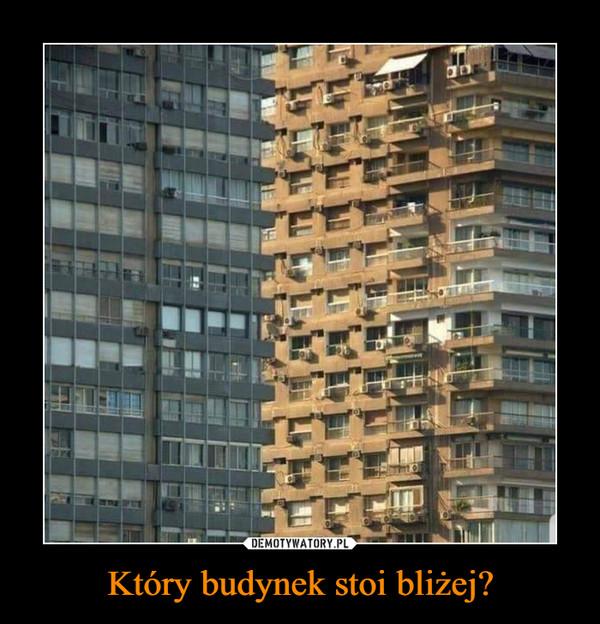 Który budynek stoi bliżej? –