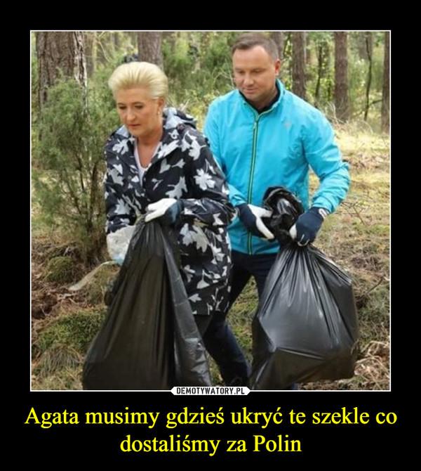Agata musimy gdzieś ukryć te szekle co dostaliśmy za Polin –