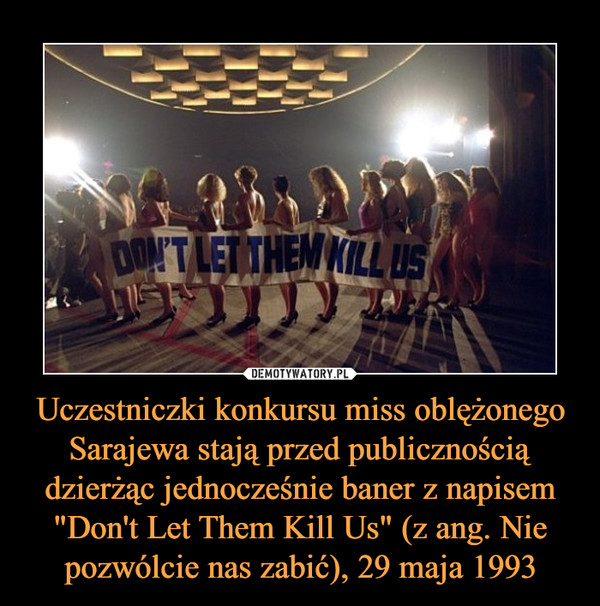 """Uczestniczki konkursu miss oblężonego Sarajewa stają przed publicznością dzierżąc jednocześnie baner z napisem """"Don't Let Them Kill Us"""" (z ang. Nie pozwólcie nas zabić), 29 maja 1993 –"""