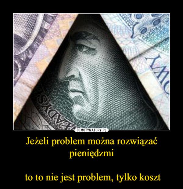 Jeżeli problem można rozwiązać pieniędzmi to to nie jest problem, tylko koszt –