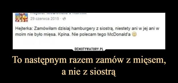 To następnym razem zamów z mięsem,a nie z siostrą –  29 czerwca 2015Hejterka: Zamówiłam dzisiaj hamburgery z siostra, niestety ani w jej ani wmoim nie było mięsa. Kpina. Nie polecam tego McDonald'a