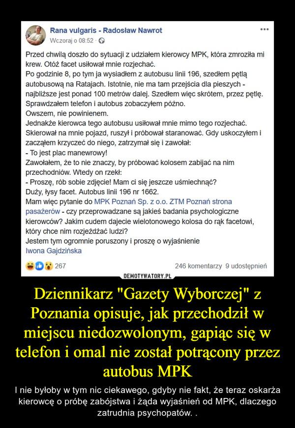 """Dziennikarz """"Gazety Wyborczej"""" z Poznania opisuje, jak przechodził w miejscu niedozwolonym, gapiąc się w telefon i omal nie został potrącony przez autobus MPK – I nie byłoby w tym nic ciekawego, gdyby nie fakt, że teraz oskarża kierowcę o próbę zabójstwa i żąda wyjaśnień od MPK, dlaczego zatrudnia psychopatów. ."""