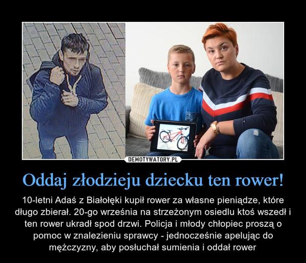 Oddaj złodzieju dziecku ten rower! – 10-letni Adaś z Białołęki kupił rower za własne pieniądze, które długo zbierał. 20-go września na strzeżonym osiedlu ktoś wszedł i ten rower ukradł spod drzwi. Policja i młody chłopiec proszą o pomoc w znalezieniu sprawcy - jednocześnie apelując do mężczyzny, aby posłuchał sumienia i oddał rower