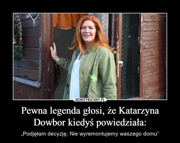 """Pewna legenda głosi, że Katarzyna Dowbor kiedyś powiedziała: – """"Podjęłam decyzję. Nie wyremontujemy waszego domu"""""""
