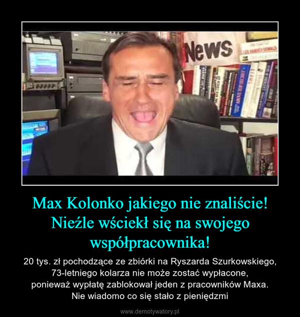 Max Kolonko jakiego nie znaliście!Nieźle wściekł się na swojegowspółpracownika! – 20 tys. zł pochodzące ze zbiórki na Ryszarda Szurkowskiego, 73-letniego kolarza nie może zostać wypłacone,ponieważ wypłatę zablokował jeden z pracowników Maxa.Nie wiadomo co się stało z pieniędzmi