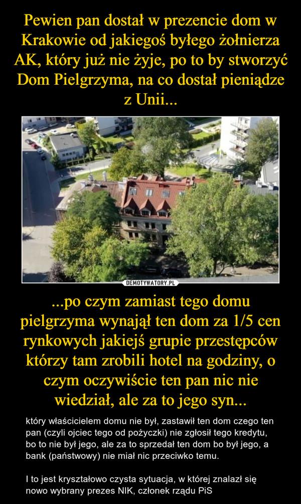 ...po czym zamiast tego domu pielgrzyma wynajął ten dom za 1/5 cen rynkowych jakiejś grupie przestępców którzy tam zrobili hotel na godziny, o czym oczywiście ten pan nic nie wiedział, ale za to jego syn... – który właścicielem domu nie był, zastawił ten dom czego ten pan (czyli ojciec tego od pożyczki) nie zgłosił tego kredytu, bo to nie był jego, ale za to sprzedał ten dom bo był jego, a bank (państwowy) nie miał nic przeciwko temu.I to jest kryształowo czysta sytuacja, w której znalazł się nowo wybrany prezes NIK, członek rządu PiS
