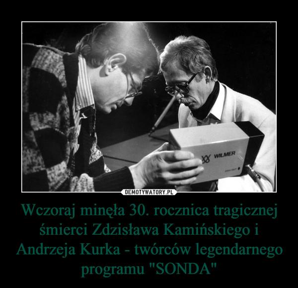 """Wczoraj minęła 30. rocznica tragicznej śmierci Zdzisława Kamińskiego i Andrzeja Kurka - twórców legendarnego programu """"SONDA"""" –"""